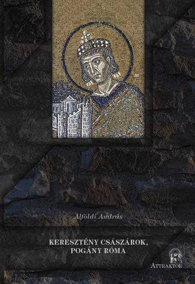Alföldi András: Keresztény császárok, pogány Róma