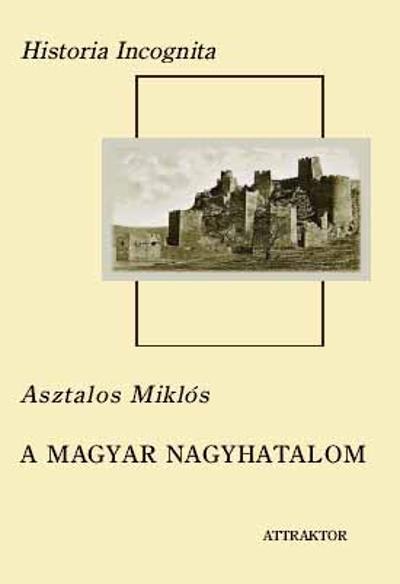 Asztalos Miklós: A magyar nagyhatalom I–II.