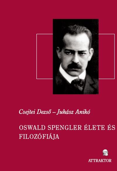 Csejtei Dezső – Juhász Anikó: Oswald Spengler élete és filozófiája