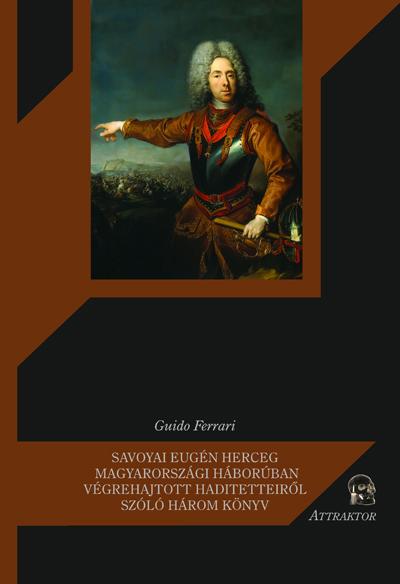 Ferrari, Guido: Savoyai Eugén herceg Magyarországi háborúban végrehajtott haditetteiről szóló három könyv