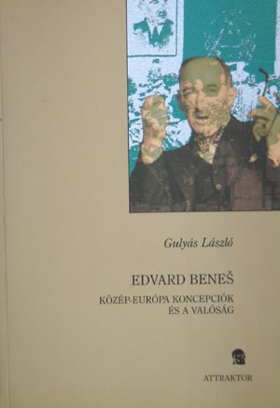 Gulyás László: Edvard Benešš – Közép-európa koncepciók és a valóság