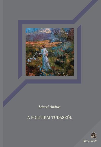 Lánczi András: A politikai tudásról