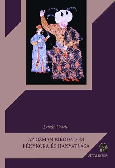 Lázár Gyula: Az Ozmán Birodalom tündöklése és bukása