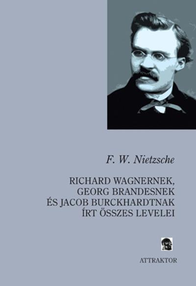 Nietzsche: Richard Wagnernek, Georg Brandesnek és Jacob Burckhardtnak írt összes levelei