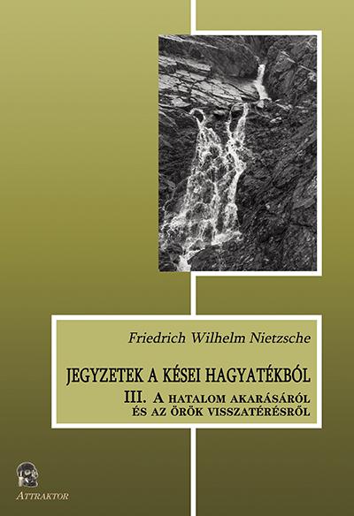 Friedrich Wilhelm Nietzsche: Jegyzetek a kései hagyatékból (III. A hatalom akarásáról és az örök visszatérésről)